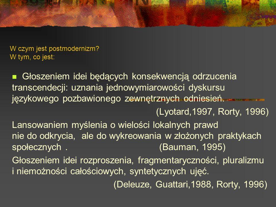 W czym jest postmodernizm? W tym, co jest: Głoszeniem idei będących konsekwencją odrzucenia transcendecji: uznania jednowymiarowości dyskursu językowe