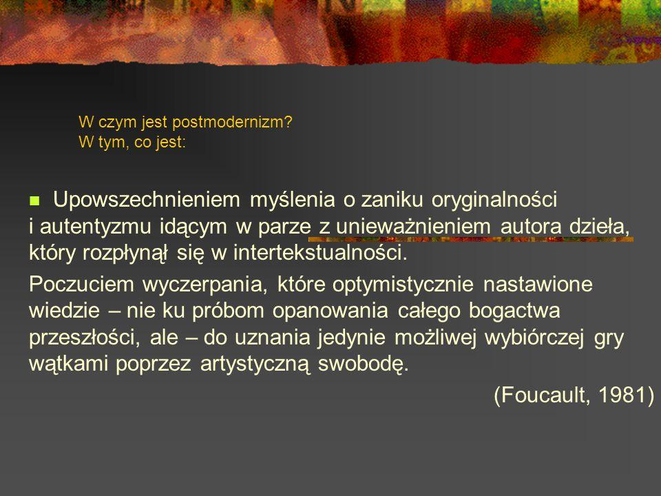 W czym jest postmodernizm? W tym, co jest: Upowszechnieniem myślenia o zaniku oryginalności i autentyzmu idącym w parze z unieważnieniem autora dzieła