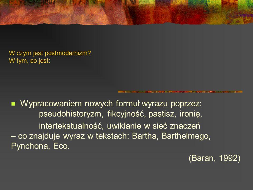 W czym jest postmodernizm? W tym, co jest: Wypracowaniem nowych formuł wyrazu poprzez: pseudohistoryzm, fikcyjność, pastisz, ironię, intertekstualność