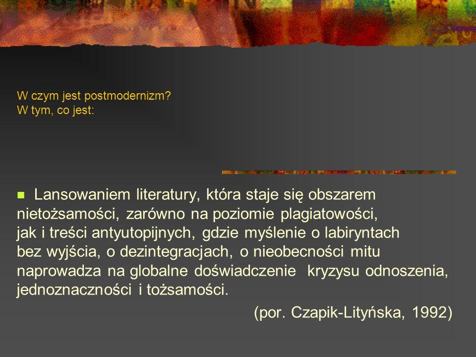 W czym jest postmodernizm? W tym, co jest: Lansowaniem literatury, która staje się obszarem nietożsamości, zarówno na poziomie plagiatowości, jak i tr