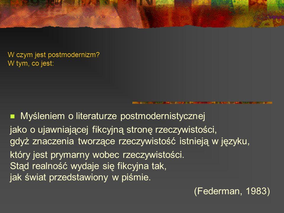 W czym jest postmodernizm? W tym, co jest: Myśleniem o literaturze postmodernistycznej jako o ujawniającej fikcyjną stronę rzeczywistości, gdyż znacze