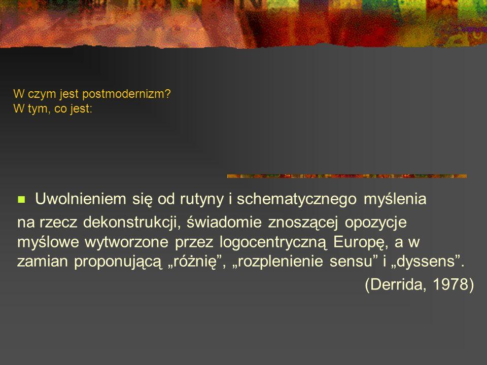 W czym jest postmodernizm? W tym, co jest: Uwolnieniem się od rutyny i schematycznego myślenia na rzecz dekonstrukcji, świadomie znoszącej opozycje my
