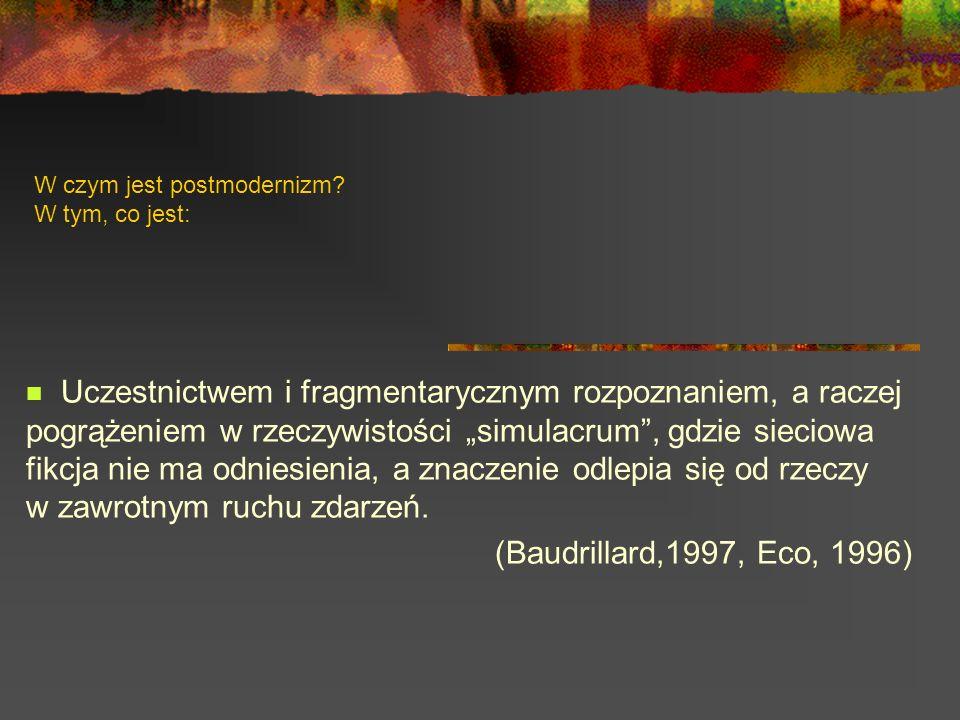 W czym jest postmodernizm? W tym, co jest: Uczestnictwem i fragmentarycznym rozpoznaniem, a raczej pogrążeniem w rzeczywistości simulacrum, gdzie siec