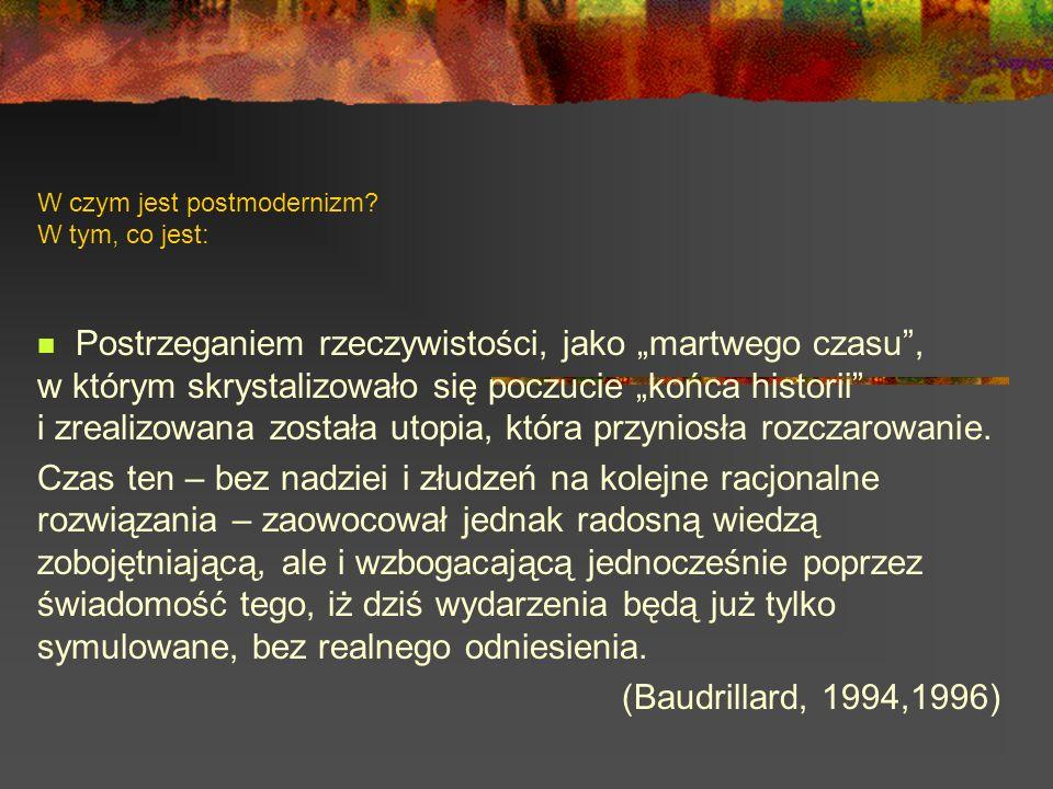 W czym jest postmodernizm? W tym, co jest: Postrzeganiem rzeczywistości, jako martwego czasu, w którym skrystalizowało się poczucie końca historii i z