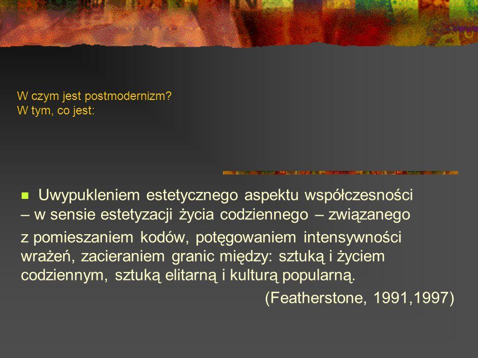 W czym jest postmodernizm? W tym, co jest: Uwypukleniem estetycznego aspektu współczesności – w sensie estetyzacji życia codziennego – związanego z po