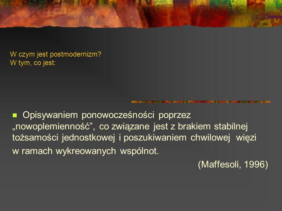 W czym jest postmodernizm? W tym, co jest: Opisywaniem ponowocześności poprzez nowoplemienność, co związane jest z brakiem stabilnej tożsamości jednos