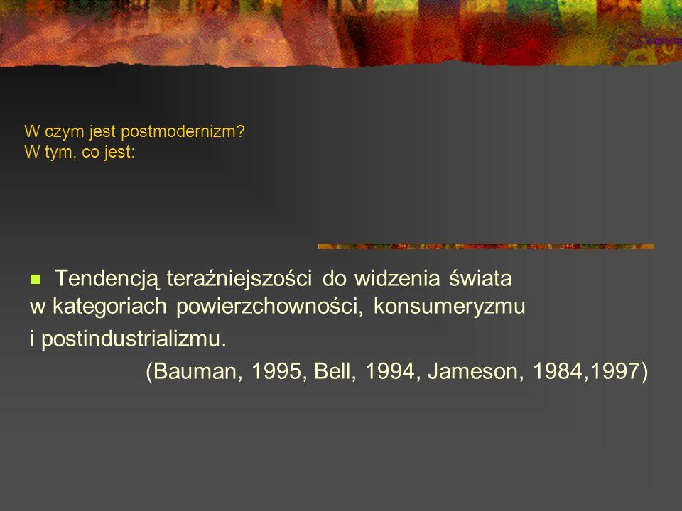 W czym jest postmodernizm? W tym, co jest: Tendencją teraźniejszości do widzenia świata w kategoriach powierzchowności, konsumeryzmu i postindustriali