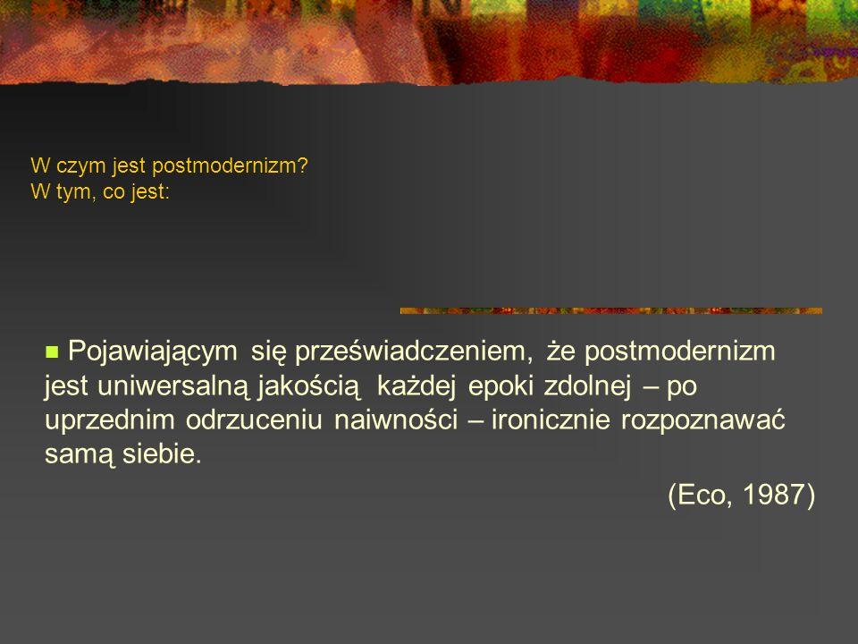 W czym jest postmodernizm? W tym, co jest: Pojawiającym się przeświadczeniem, że postmodernizm jest uniwersalną jakością każdej epoki zdolnej – po upr