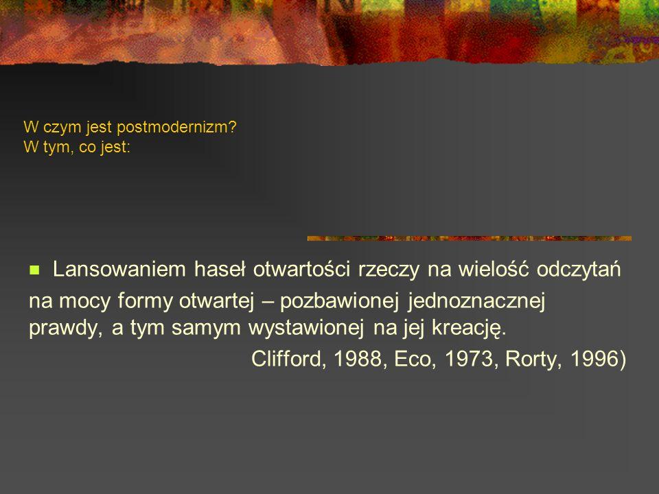 W czym jest postmodernizm? W tym, co jest: Lansowaniem haseł otwartości rzeczy na wielość odczytań na mocy formy otwartej – pozbawionej jednoznacznej