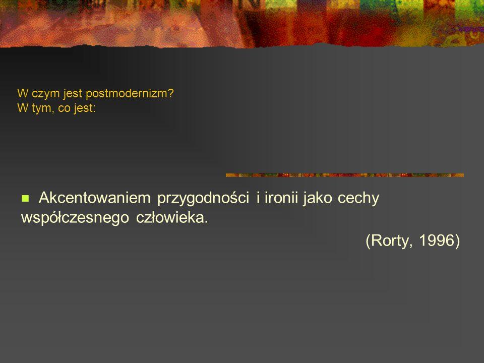 W czym jest postmodernizm? W tym, co jest: Akcentowaniem przygodności i ironii jako cechy współczesnego człowieka. (Rorty, 1996)