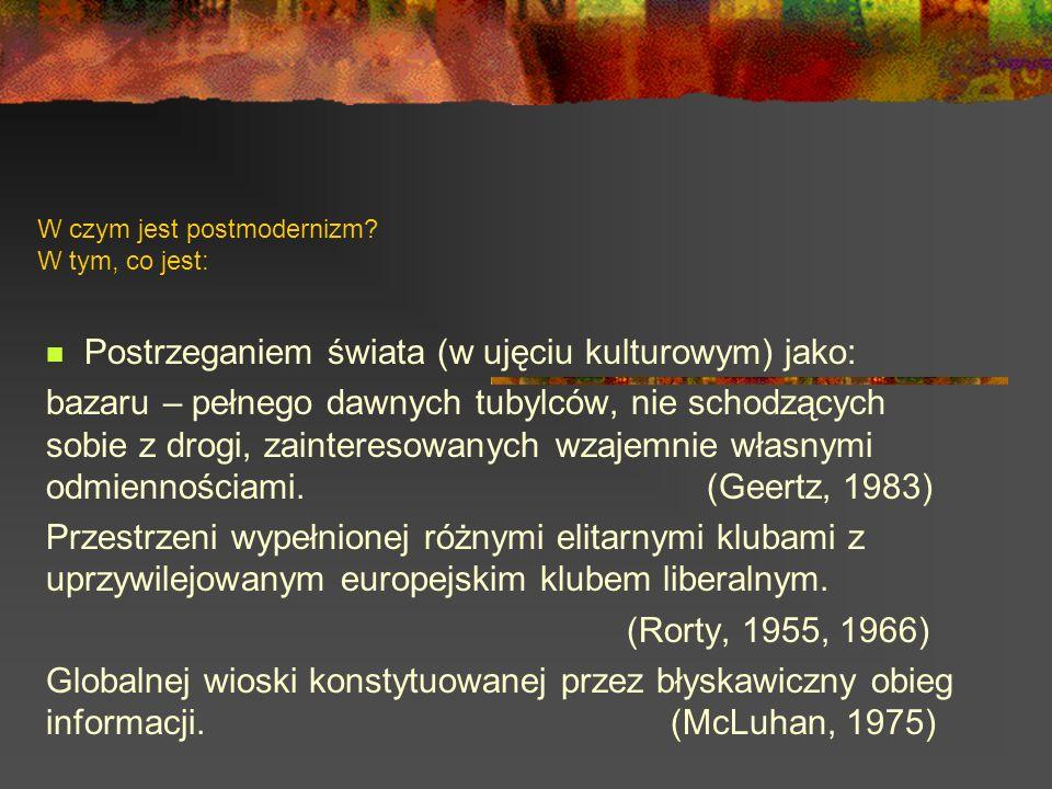 W czym jest postmodernizm? W tym, co jest: Postrzeganiem świata (w ujęciu kulturowym) jako: bazaru – pełnego dawnych tubylców, nie schodzących sobie z