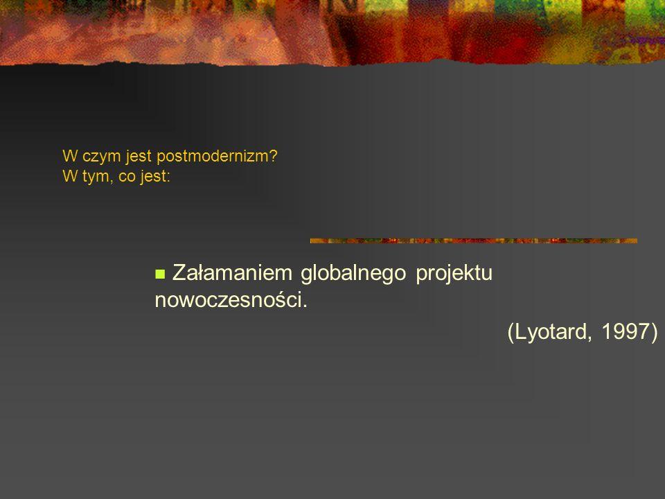 W czym jest postmodernizm? W tym, co jest: Załamaniem globalnego projektu nowoczesności. (Lyotard, 1997)