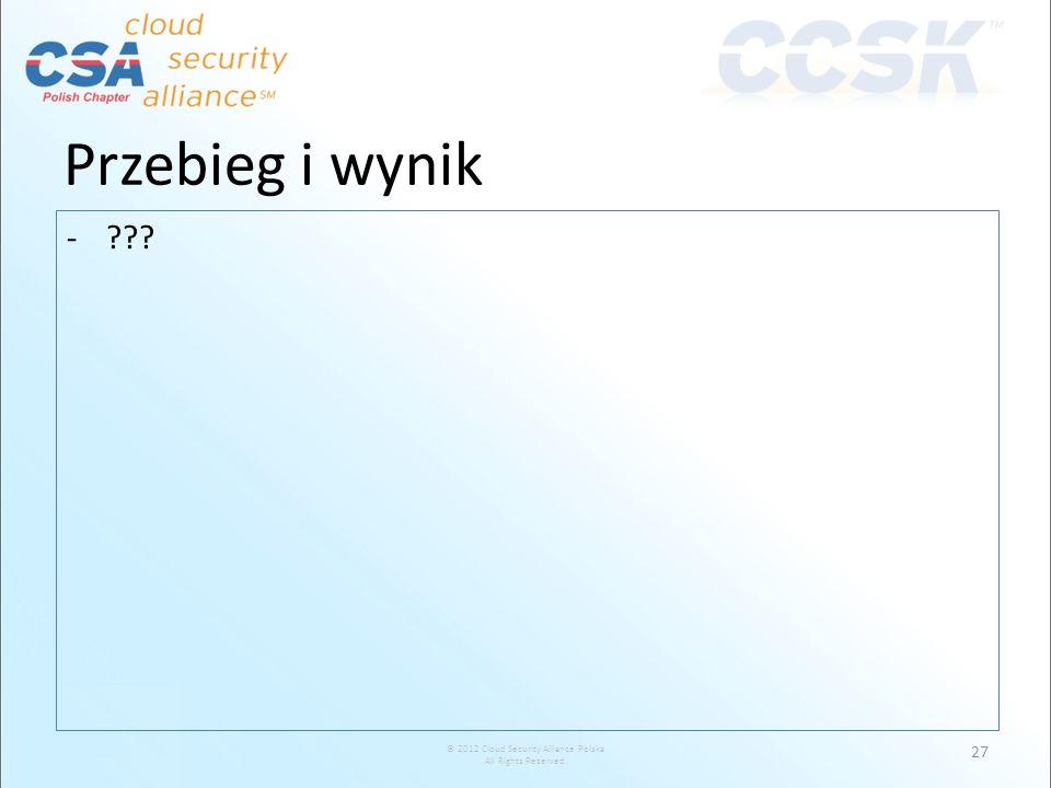 © 2012 Cloud Security Alliance Polska All Rights Reserved. -??? 27 Przebieg i wynik