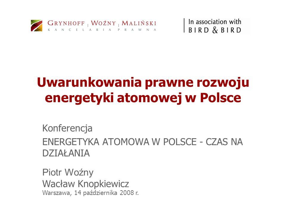 Uwarunkowania prawne rozwoju energetyki atomowej w Polsce Konferencja ENERGETYKA ATOMOWA W POLSCE - CZAS NA DZIAŁANIA Piotr Woźny Wacław Knopkiewicz W