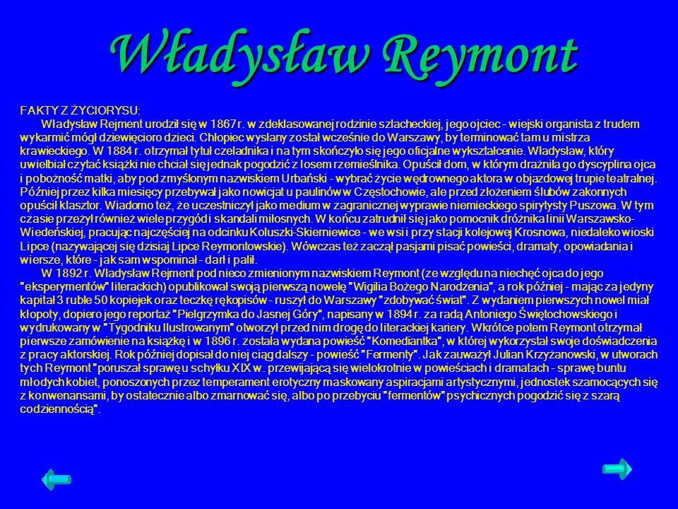 Władysław Reymont FAKTY Z ŻYCIORYSU: Władysław Rejment urodził się w 1867 r. w zdeklasowanej rodzinie szlacheckiej, jego ojciec - wiejski organista z