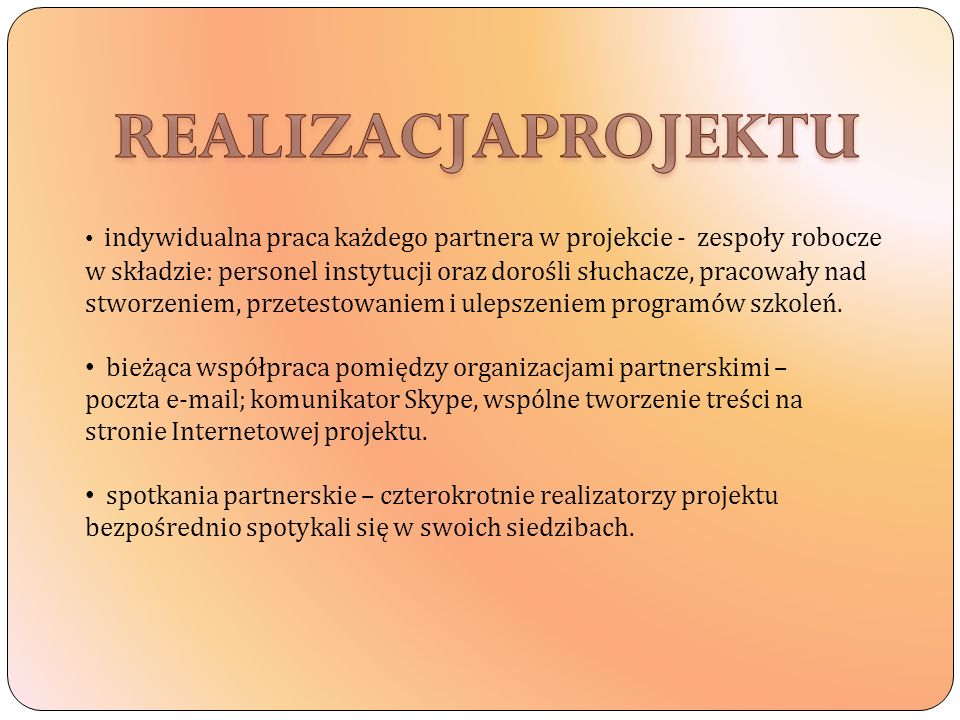 indywidualna praca każdego partnera w projekcie - zespoły robocze w składzie: personel instytucji oraz dorośli słuchacze, pracowały nad stworzeniem, przetestowaniem i ulepszeniem programów szkoleń.