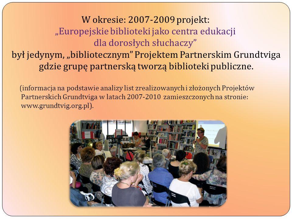 W okresie: 2007-2009 projekt: Europejskie biblioteki jako centra edukacji dla dorosłych słuchaczy był jedynym, bibliotecznym Projektem Partnerskim Grundtviga gdzie grupę partnerską tworzą biblioteki publiczne.