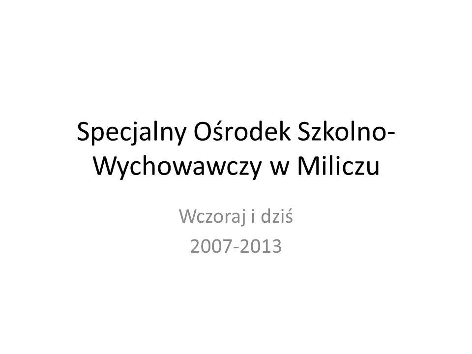 Specjalny Ośrodek Szkolno- Wychowawczy w Miliczu Wczoraj i dziś 2007-2013