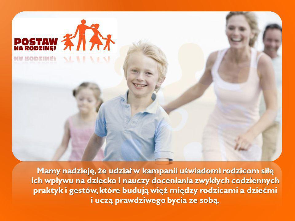 Mamy nadzieję, że udział w kampanii uświadomi rodzicom siłę ich wpływu na dziecko i nauczy doceniania zwykłych codziennych praktyk i gestów, które bud