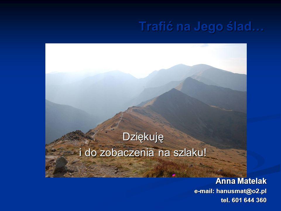 Trafić na Jego ślad… Dziękuję i do zobaczenia na szlaku! Anna Matelak e-mail: hanusmat@o2.pl tel. 601 644 360