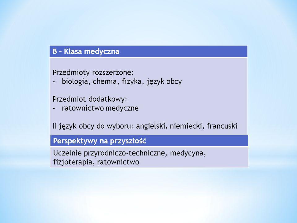 B - Klasa medyczna Przedmioty rozszerzone: -biologia, chemia, fizyka, język obcy Przedmiot dodatkowy: -ratownictwo medyczne II język obcy do wyboru: angielski, niemiecki, francuski Perspektywy na przyszłość Uczelnie przyrodniczo-techniczne, medycyna, fizjoterapia, ratownictwo