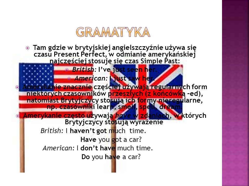 Tam gdzie w brytyjskiej angielszczyźnie używa się czasu Present Perfect, w odmianie amerykańskiej najczęściej stosuje się czas Simple Past: British: I