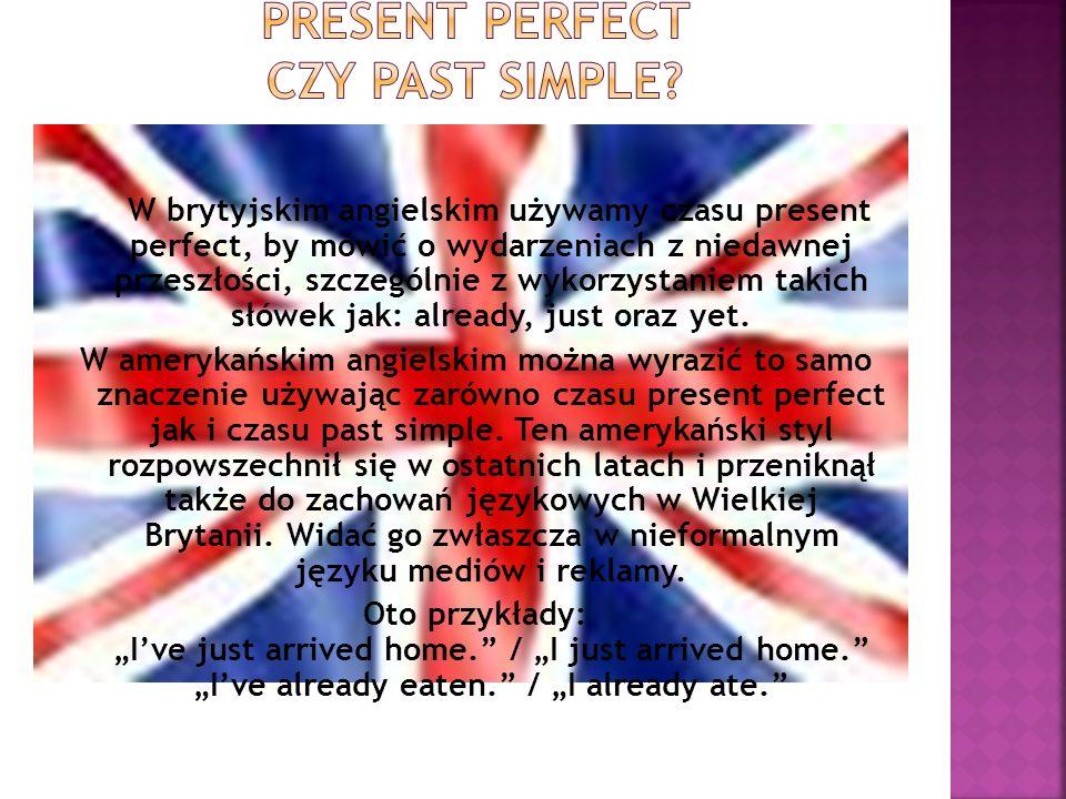 W brytyjskim angielskim używamy czasu present perfect, by mówić o wydarzeniach z niedawnej przeszłości, szczególnie z wykorzystaniem takich słówek jak
