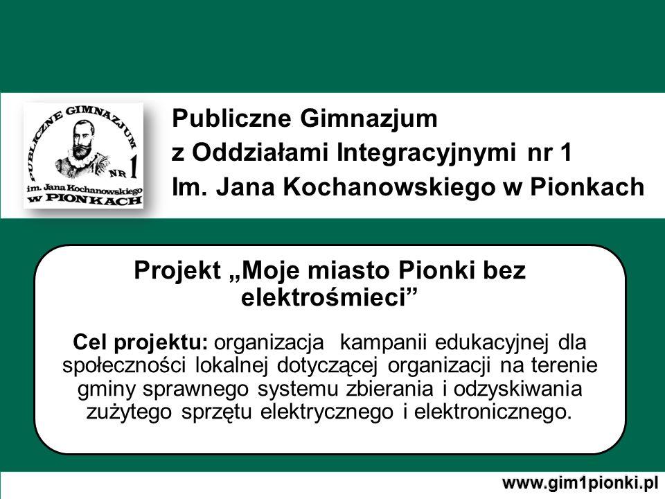 Publiczne Gimnazjum z Oddziałami Integracyjnymi nr 1 Im. Jana Kochanowskiego w Pionkach www.gim1pionki.pl Projekt Moje miasto Pionki bez elektrośmieci