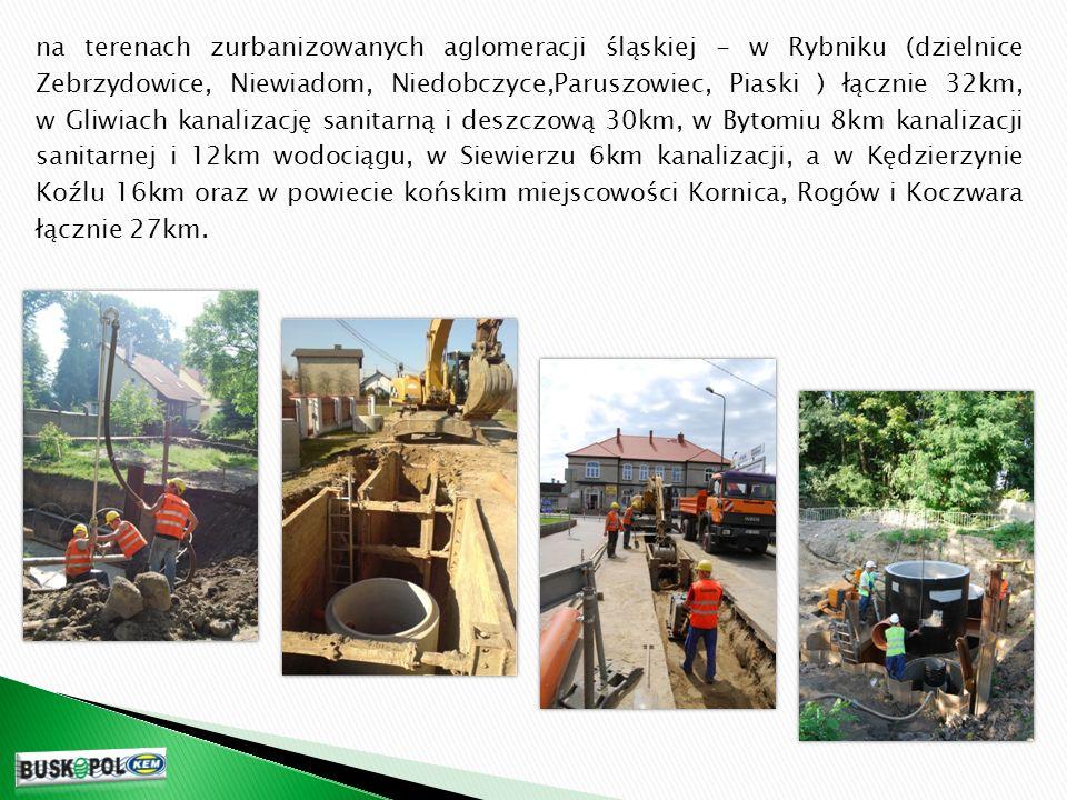 na terenach zurbanizowanych aglomeracji śląskiej - w Rybniku (dzielnice Zebrzydowice, Niewiadom, Niedobczyce,Paruszowiec, Piaski ) łącznie 32km, w Gliwiach kanalizację sanitarną i deszczową 30km, w Bytomiu 8km kanalizacji sanitarnej i 12km wodociągu, w Siewierzu 6km kanalizacji, a w Kędzierzynie Koźlu 16km oraz w powiecie końskim miejscowości Kornica, Rogów i Koczwara łącznie 27km.
