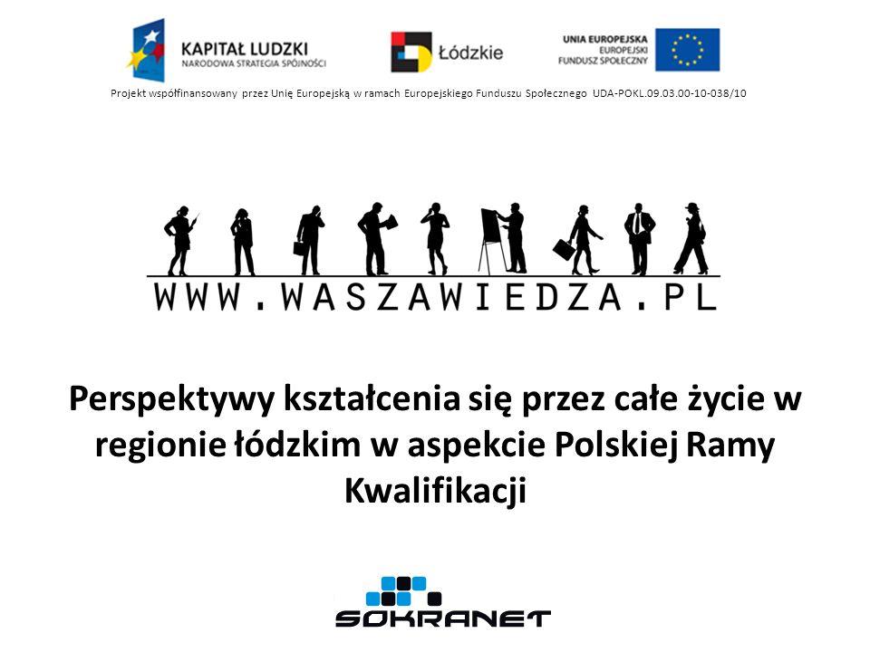 Perspektywy kształcenia się przez całe życie w regionie łódzkim w aspekcie Polskiej Ramy Kwalifikacji Projekt współfinansowany przez Unię Europejską w ramach Europejskiego Funduszu Społecznego UDA-POKL.09.03.00-10-038/10