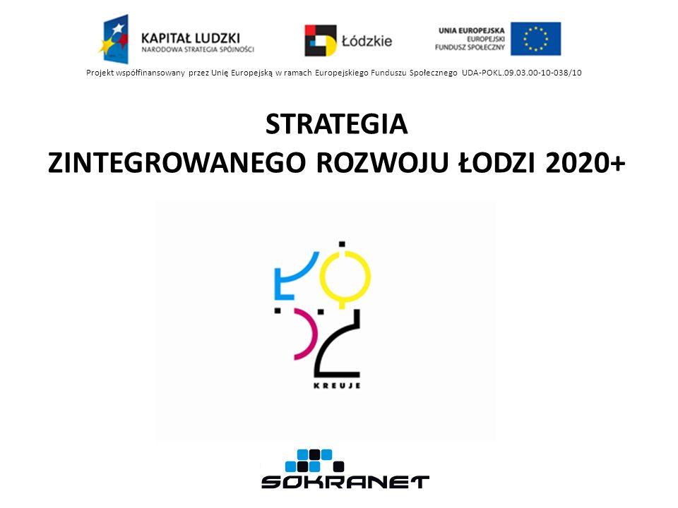 STRATEGIA ZINTEGROWANEGO ROZWOJU ŁODZI 2020+ Projekt współfinansowany przez Unię Europejską w ramach Europejskiego Funduszu Społecznego UDA-POKL.09.03.00-10-038/10