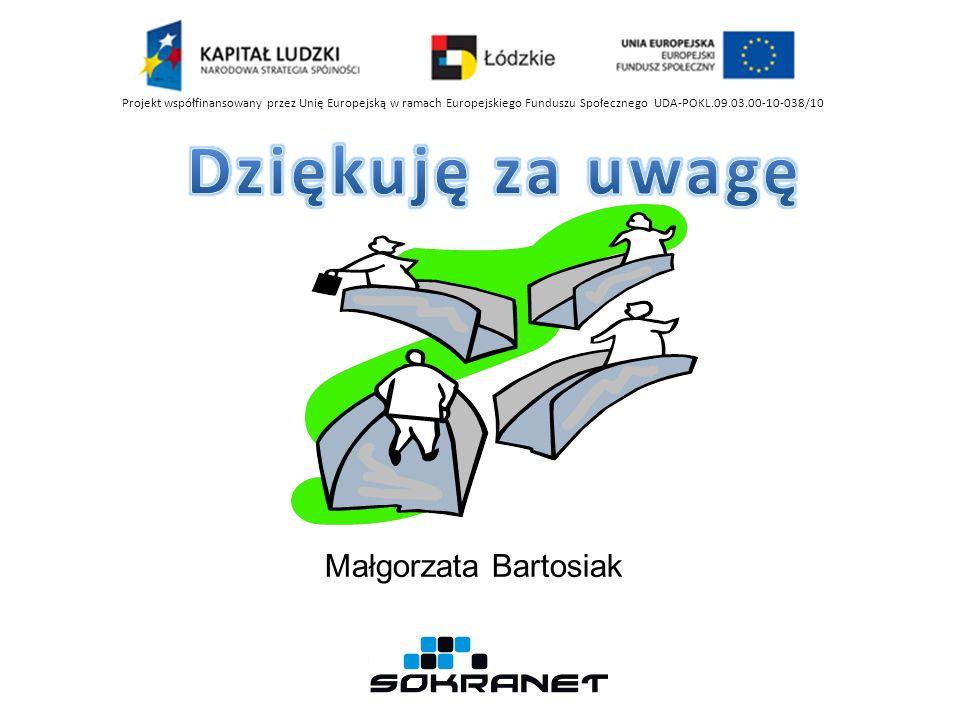 Małgorzata Bartosiak Projekt współfinansowany przez Unię Europejską w ramach Europejskiego Funduszu Społecznego UDA-POKL.09.03.00-10-038/10