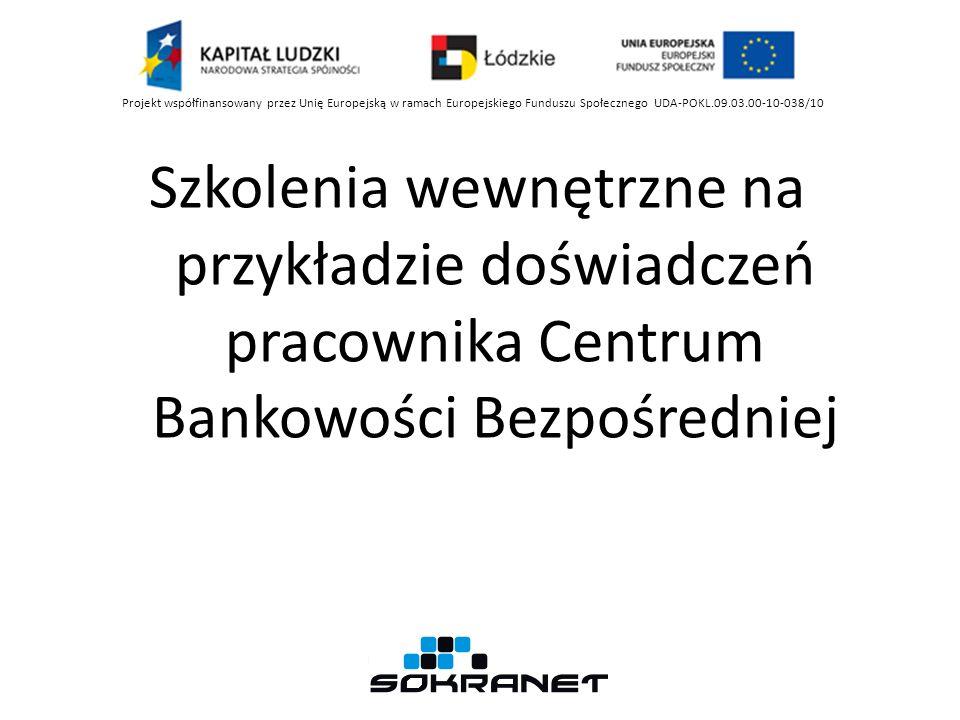 Szkolenia wewnętrzne na przykładzie doświadczeń pracownika Centrum Bankowości Bezpośredniej Projekt współfinansowany przez Unię Europejską w ramach Eu