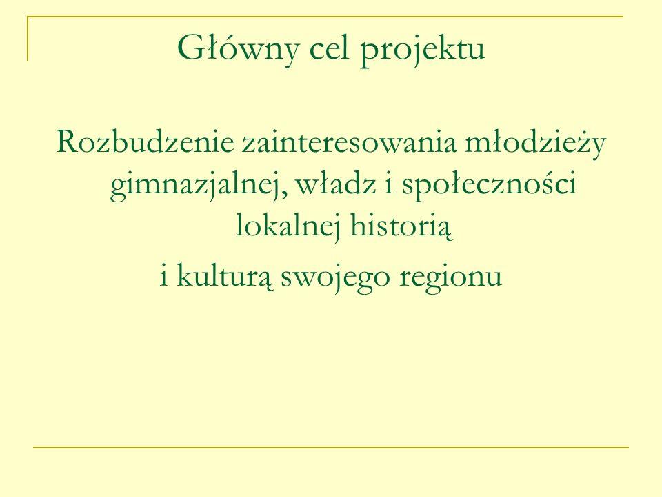 Główny cel projektu Rozbudzenie zainteresowania młodzieży gimnazjalnej, władz i społeczności lokalnej historią i kulturą swojego regionu