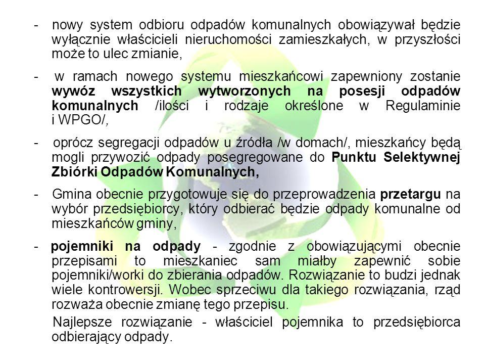 - nowy system odbioru odpadów komunalnych obowiązywał będzie wyłącznie właścicieli nieruchomości zamieszkałych, w przyszłości może to ulec zmianie, - w ramach nowego systemu mieszkańcowi zapewniony zostanie wywóz wszystkich wytworzonych na posesji odpadów komunalnych /ilości i rodzaje określone w Regulaminie i WPGO/, - oprócz segregacji odpadów u źródła /w domach/, mieszkańcy będą mogli przywozić odpady posegregowane do Punktu Selektywnej Zbiórki Odpadów Komunalnych, - Gmina obecnie przygotowuje się do przeprowadzenia przetargu na wybór przedsiębiorcy, który odbierać będzie odpady komunalne od mieszkańców gminy, - pojemniki na odpady - zgodnie z obowiązującymi obecnie przepisami to mieszkaniec sam miałby zapewnić sobie pojemniki/worki do zbierania odpadów.