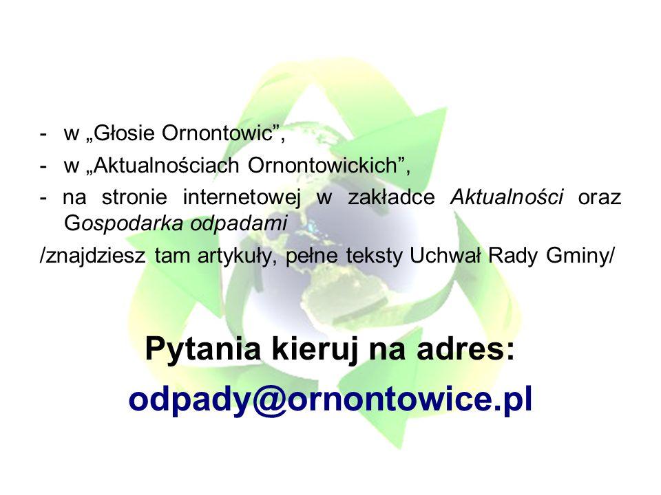 -w Głosie Ornontowic, -w Aktualnościach Ornontowickich, - na stronie internetowej w zakładce Aktualności oraz Gospodarka odpadami /znajdziesz tam artykuły, pełne teksty Uchwał Rady Gminy/ Pytania kieruj na adres: odpady@ornontowice.pl