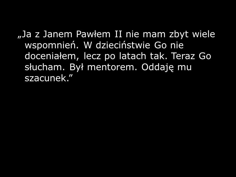 Ja z Janem Pawłem II nie mam zbyt wiele wspomnień. W dzieciństwie Go nie doceniałem, lecz po latach tak. Teraz Go słucham. Był mentorem. Oddaję mu sza