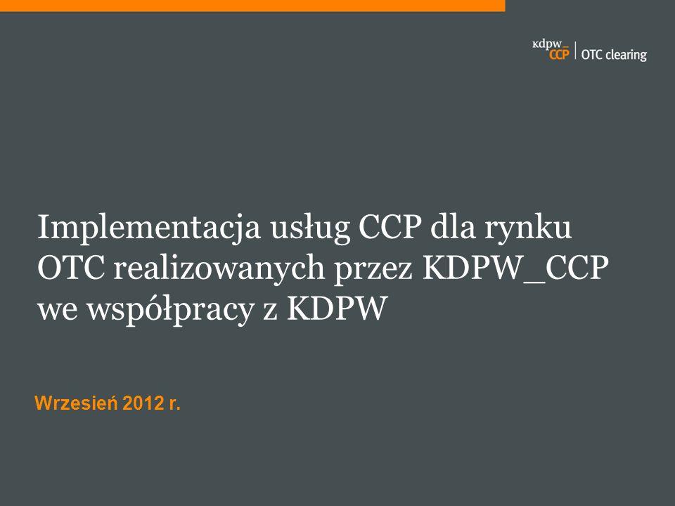 Implementacja usług CCP dla rynku OTC realizowanych przez KDPW_CCP we współpracy z KDPW Wrzesień 2012 r.
