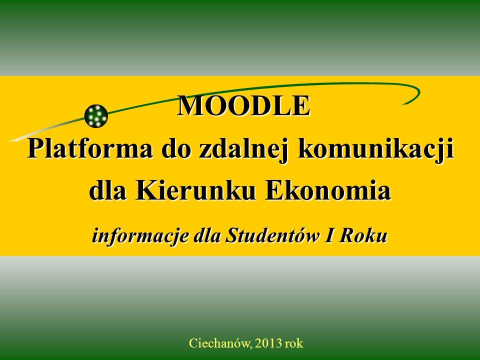 MOODLE Platforma do zdalnej komunikacji dla Kierunku Ekonomia informacje dla Studentów Studentów I Roku Ciechanów, 2013 rok
