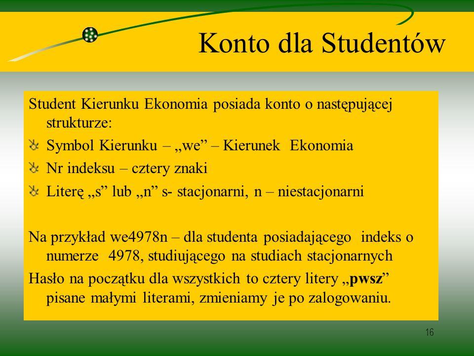16 Konto dla Studentów Student Kierunku Ekonomia posiada konto o następującej strukturze: Symbol Kierunku – we – Kierunek Ekonomia Nr indeksu – cztery znaki Literę s lub n s- stacjonarni, n – niestacjonarni Na przykład we4978n – dla studenta posiadającego indeks o numerze 4978, studiującego na studiach stacjonarnych Hasło na początku dla wszystkich to cztery litery pwsz pisane małymi literami, zmieniamy je po zalogowaniu.