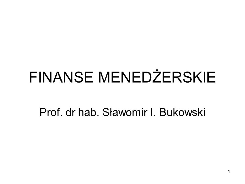 1 FINANSE MENEDŻERSKIE Prof. dr hab. Sławomir I. Bukowski