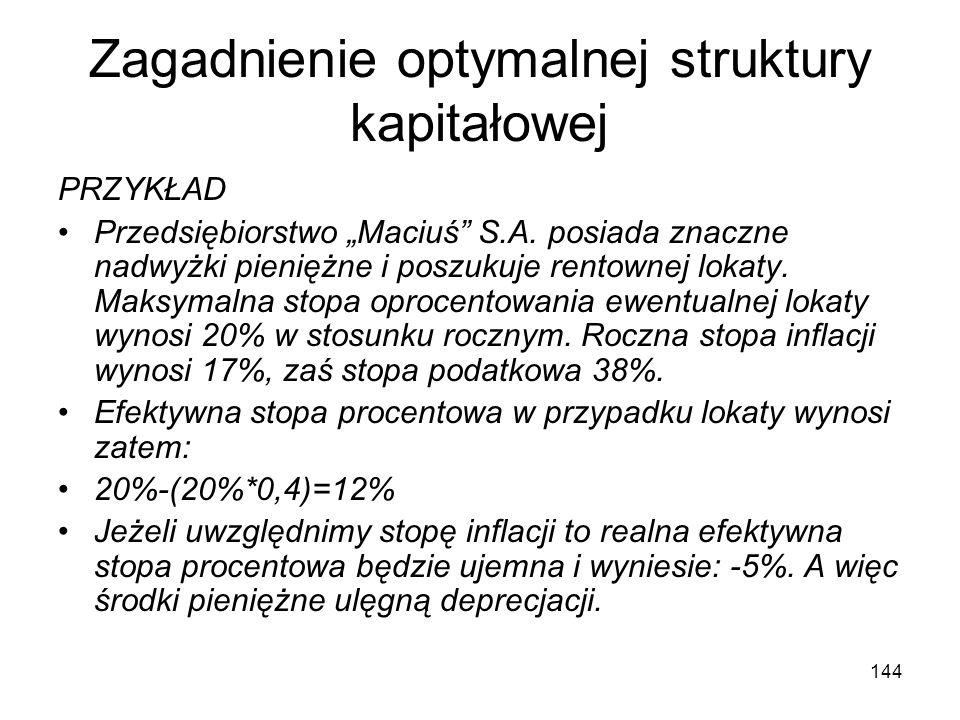 144 Zagadnienie optymalnej struktury kapitałowej PRZYKŁAD Przedsiębiorstwo Maciuś S.A. posiada znaczne nadwyżki pieniężne i poszukuje rentownej lokaty
