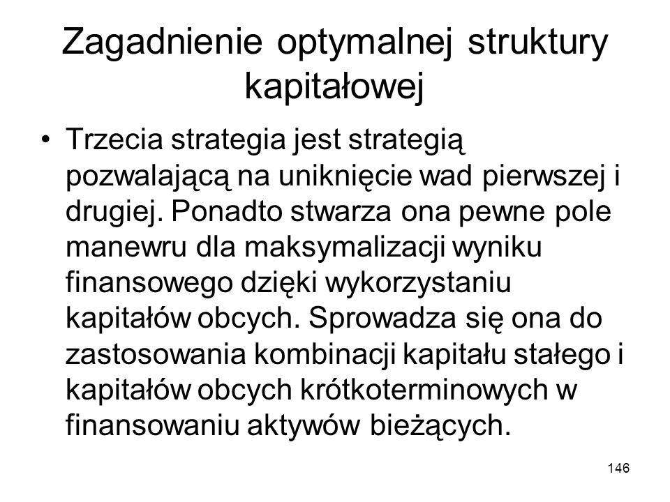 146 Zagadnienie optymalnej struktury kapitałowej Trzecia strategia jest strategią pozwalającą na uniknięcie wad pierwszej i drugiej. Ponadto stwarza o