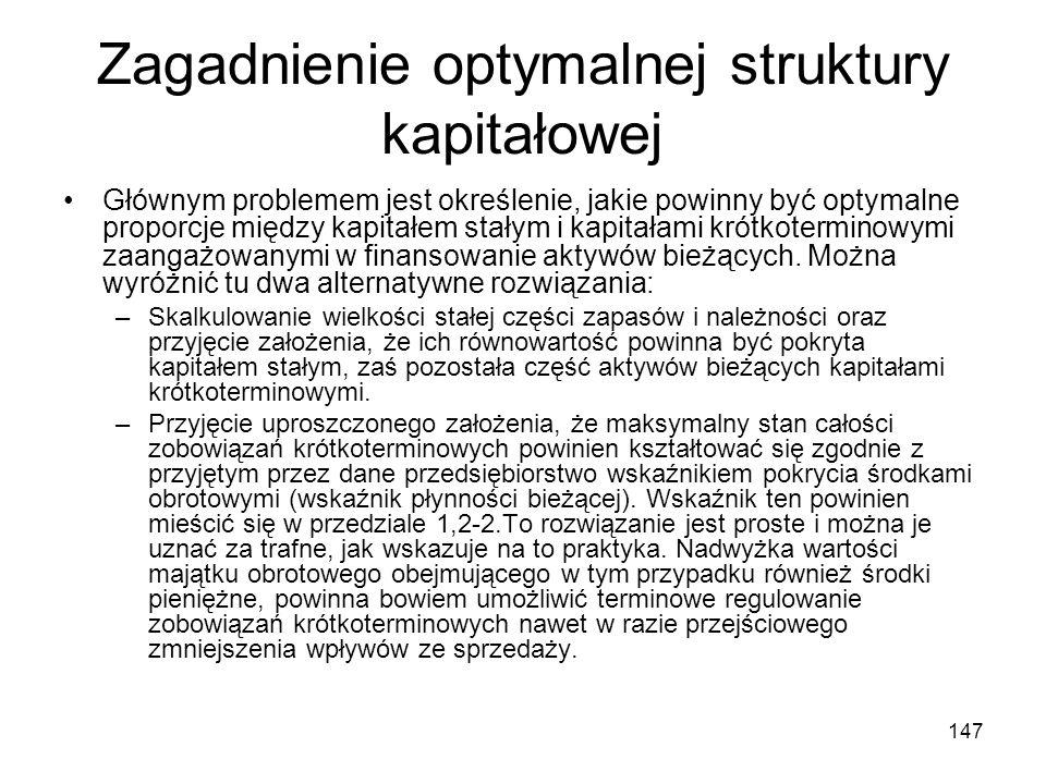 147 Zagadnienie optymalnej struktury kapitałowej Głównym problemem jest określenie, jakie powinny być optymalne proporcje między kapitałem stałym i ka