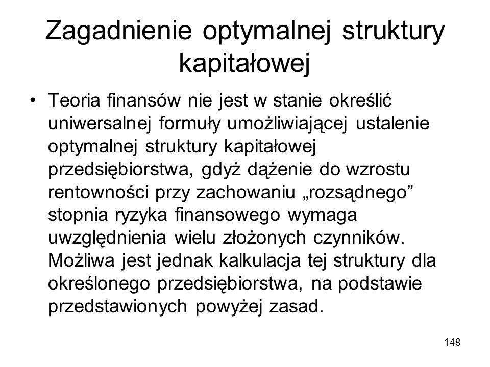 148 Zagadnienie optymalnej struktury kapitałowej Teoria finansów nie jest w stanie określić uniwersalnej formuły umożliwiającej ustalenie optymalnej s