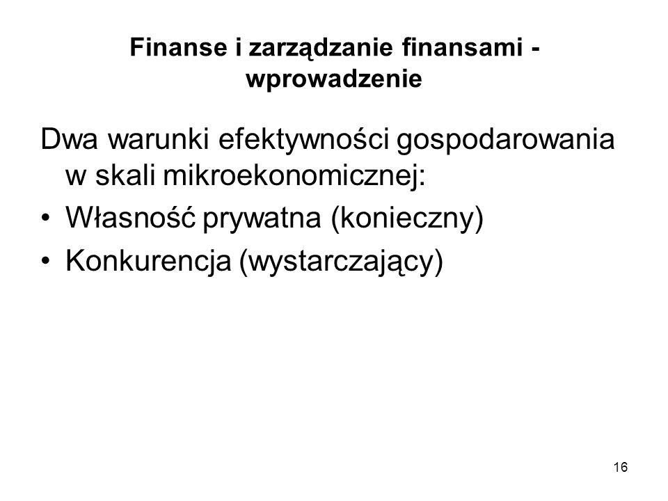 16 Finanse i zarządzanie finansami - wprowadzenie Dwa warunki efektywności gospodarowania w skali mikroekonomicznej: Własność prywatna (konieczny) Kon