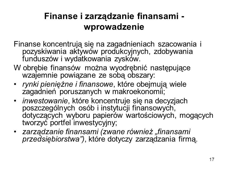 17 Finanse i zarządzanie finansami - wprowadzenie Finanse koncentrują się na zagadnieniach szacowania i pozyskiwania aktywów produkcyjnych, zdobywania