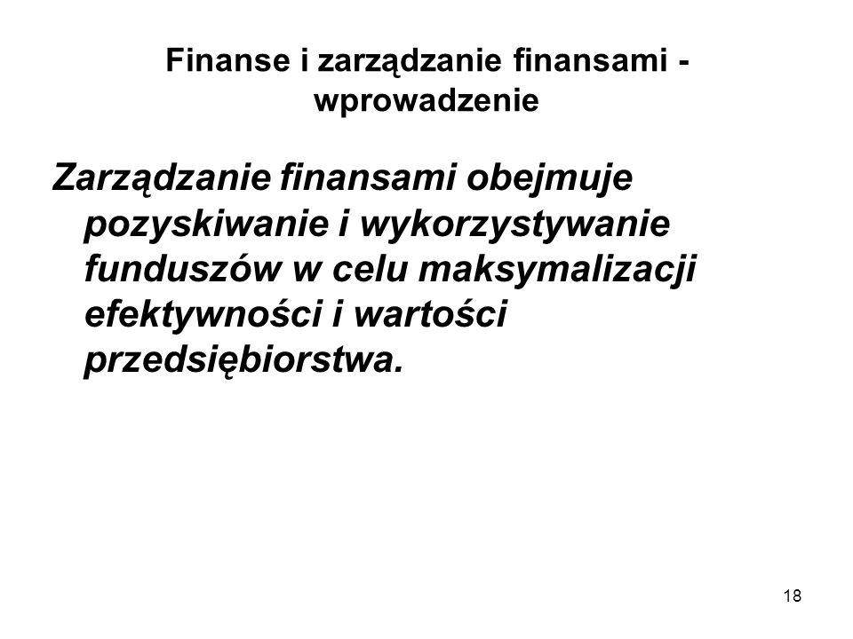 18 Finanse i zarządzanie finansami - wprowadzenie Zarządzanie finansami obejmuje pozyskiwanie i wykorzystywanie funduszów w celu maksymalizacji efekty
