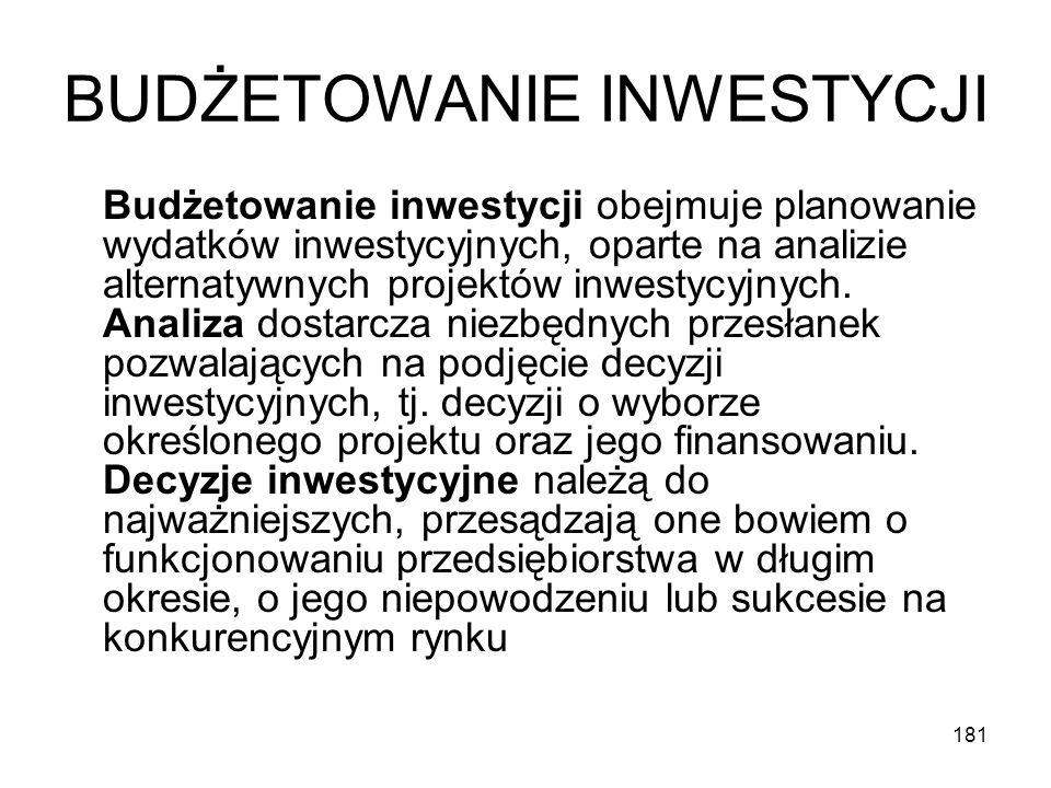 181 BUDŻETOWANIE INWESTYCJI Budżetowanie inwestycji obejmuje planowanie wydatków inwestycyjnych, oparte na analizie alternatywnych projektów inwestycy