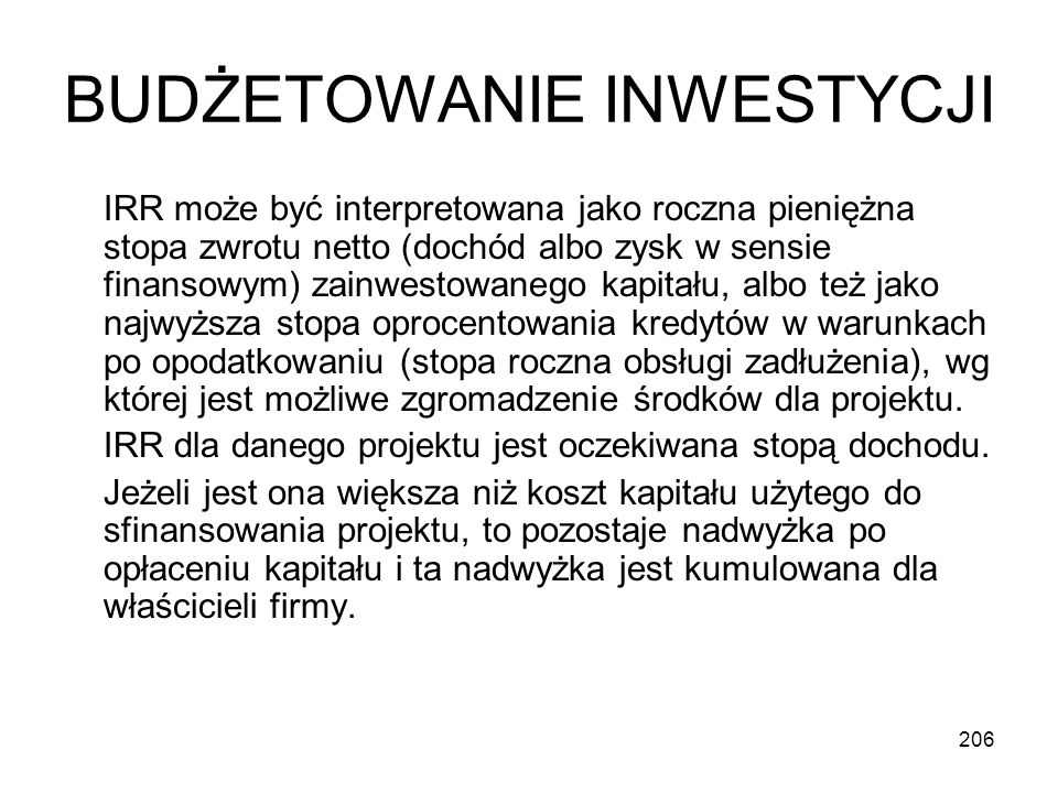 206 BUDŻETOWANIE INWESTYCJI IRR może być interpretowana jako roczna pieniężna stopa zwrotu netto (dochód albo zysk w sensie finansowym) zainwestowaneg